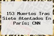 153 Muertos Tras Siete Atentados En París: <b>CNN</b>