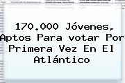 170.000 Jóvenes, Aptos Para <b>votar</b> Por Primera Vez En El Atlántico