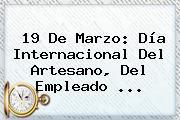 <b>19 De Marzo</b>: Día Internacional Del Artesano, Del Empleado <b>...</b>