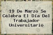 <b>19 De Marzo</b> Se Celebra El Día Del Trabajador Universitario