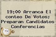 19:00 Arranca El <b>conteo De Votos</b>; Preparan Candidatos Conferencias