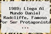 1989: Llega Al Mundo <b>Daniel Radcliffe</b>, Famoso Por Ser Protagonista <b>...</b>