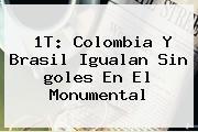 1T: <b>Colombia</b> Y Brasil Igualan Sin <b>goles</b> En El Monumental