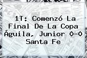 1T: Comenzó La Final De La <b>Copa Águila</b>, Junior 0-0 Santa Fe