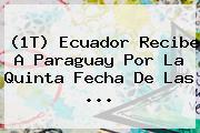 (1T) <b>Ecuador</b> Recibe A <b>Paraguay</b> Por La Quinta Fecha De Las <b>...</b>