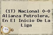 (1T) <b>Nacional</b> 0-0 Alianza Petrolera, En El Inicio De La Liga