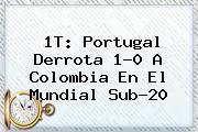 1T: Portugal Derrota 1-0 A Colombia En El <b>Mundial Sub-20</b>