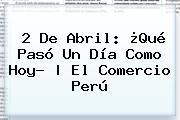 <b>2 De Abril</b>: ¿Qué Pasó Un Día Como Hoy? | El Comercio Perú