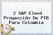 2 S&amp;P Elevó Proyección De PIB Para <b>Colombia</b>