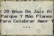 20 Años De <b>Jazz Al Parque</b> Y Más Planes Para Celebrar Amor Y <b>...</b>