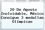 20 De Agosto Inolvidable, <b>México</b> Consigue 3 <b>medallas Olímpicas</b>
