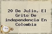 20 De Julio, El Grito De <b>independencia</b> En <b>Colombia</b>