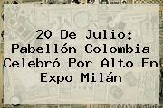 <b>20 De Julio</b>: Pabellón <b>Colombia</b> Celebró Por Alto En Expo Milán