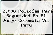 2.000 Policías Para Seguridad En El Juego <b>Colombia Vs</b>. <b>Perú</b>