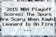 2015 NBA Playoff Scores: The <b>Spurs</b> Are Scary When Kawhi Leonard Is On Fire <b>...</b>