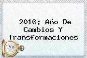 <b>2016</b>: <b>Año</b> De Cambios Y Transformaciones