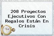 208 Proyectos Ejecutivos Con Regalos Están En Crisis