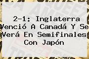 2-1: Inglaterra Venció A Canadá Y Se Verá En Semifinales Con Japón