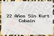 22 Años Sin <b>Kurt Cobain</b>