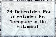 24 Detenidos Por <b>atentados En Aeropuerto De Estambul</b>