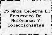 25 Años Celebra El Encuentro De Melómanos Y Coleccionistas