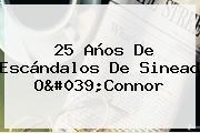 25 Años De Escándalos De <b>Sinead O&#039;Connor</b>