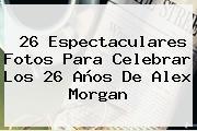 26 Espectaculares Fotos Para Celebrar Los 26 Años De <b>Alex Morgan</b>