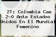 2T: Colombia Cae 2-0 Ante Estados Unidos En El <b>Mundial Femenino</b>