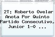 2T: Roberto Ovelar Anota Por Quinto Partido Consecutivo, <b>Junior</b> 1-0 <b>...</b>