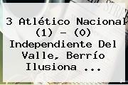 3 Atlético <b>Nacional</b> (1) - (0) <b>Independiente Del Valle</b>, Berrío Ilusiona ...