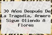 30 Años Después De La Tragedia, <b>Armero</b> Sigue Oliendo A Flores
