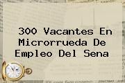 300 Vacantes En Microrrueda De Empleo Del <b>Sena</b>