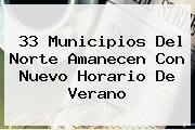 33 Municipios Del Norte Amanecen Con Nuevo <b>Horario De Verano</b>