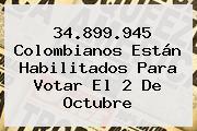 34.899.945 Colombianos Están Habilitados Para Votar El 2 De Octubre