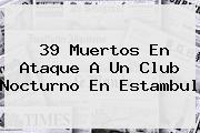 39 Muertos En Ataque A Un Club Nocturno En <b>Estambul</b>