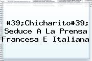 #39;<b>Chicharito</b>#39; Seduce A La Prensa Francesa E Italiana