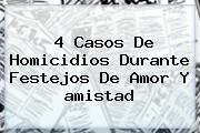 4 Casos De Homicidios Durante Festejos De Amor Y <b>amistad</b>