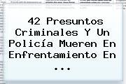 42 Presuntos Criminales Y Un Policía Mueren En Enfrentamiento En <b>...</b>