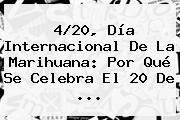 <b>4</b>/<b>20</b>, Día Internacional De La Marihuana: Por Qué Se Celebra El 20 De ...