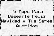 5 Apps Para Desearle <b>Feliz Navidad</b> A Tus Seres Queridos
