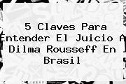 5 Claves Para Entender El Juicio A <b>Dilma Rousseff</b> En Brasil