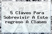 5 Claves Para Sobrevivir A Este <b>regreso A Clases</b>