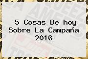 5 Cosas De <b>hoy</b> Sobre La Campaña 2016