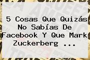 5 Cosas Que Quizás No Sabías De Facebook Y Que <b>Mark Zuckerberg</b> ...