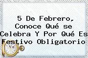 <b>5 De Febrero</b>, Conoce Qué <b>se Celebra</b> Y Por Qué Es Festivo Obligatorio