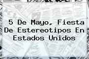 <b>5 De Mayo</b>, Fiesta De Estereotipos En Estados Unidos