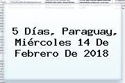 5 Días, Paraguay, Miércoles <b>14 De Febrero</b> De 2018