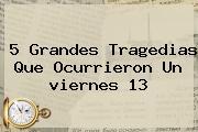5 Grandes Tragedias Que Ocurrieron Un <b>viernes 13</b>