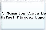 5 Momentos Clave De <b>Rafael Márquez Lugo</b>