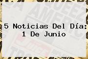5 Noticias Del Día: <b>1 De Junio</b>
